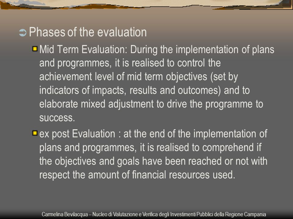 Carmelina Bevilacqua – Nucleo di Valutazione e Verifica degli Investimenti Pubblici della Regione Campania  Phases of the evaluation Mid Term Evaluation: During the implementation of plans and programmes, it is realised to control the achievement level of mid term objectives (set by indicators of impacts, results and outcomes) and to elaborate mixed adjustment to drive the programme to success.