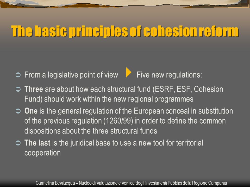 Carmelina Bevilacqua – Nucleo di Valutazione e Verifica degli Investimenti Pubblici della Regione Campania The basic principles of cohesion reform  From a legislative point of view  Five new regulations:  Three are about how each structural fund (ESRF, ESF, Cohesion Fund) should work within the new regional programmes  One is the general regulation of the European conceal in substitution of the previous regulation (1260/99) in order to define the common dispositions about the three structural funds  The last is the juridical base to use a new tool for territorial cooperation