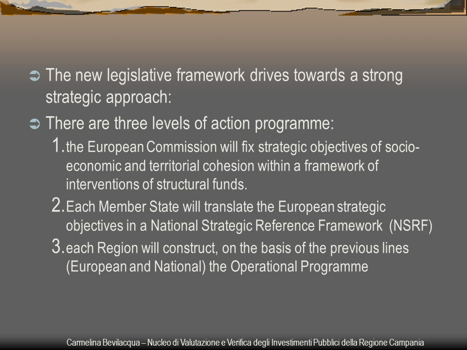 Carmelina Bevilacqua – Nucleo di Valutazione e Verifica degli Investimenti Pubblici della Regione Campania  The new legislative framework drives towards a strong strategic approach:  There are three levels of action programme: 1.