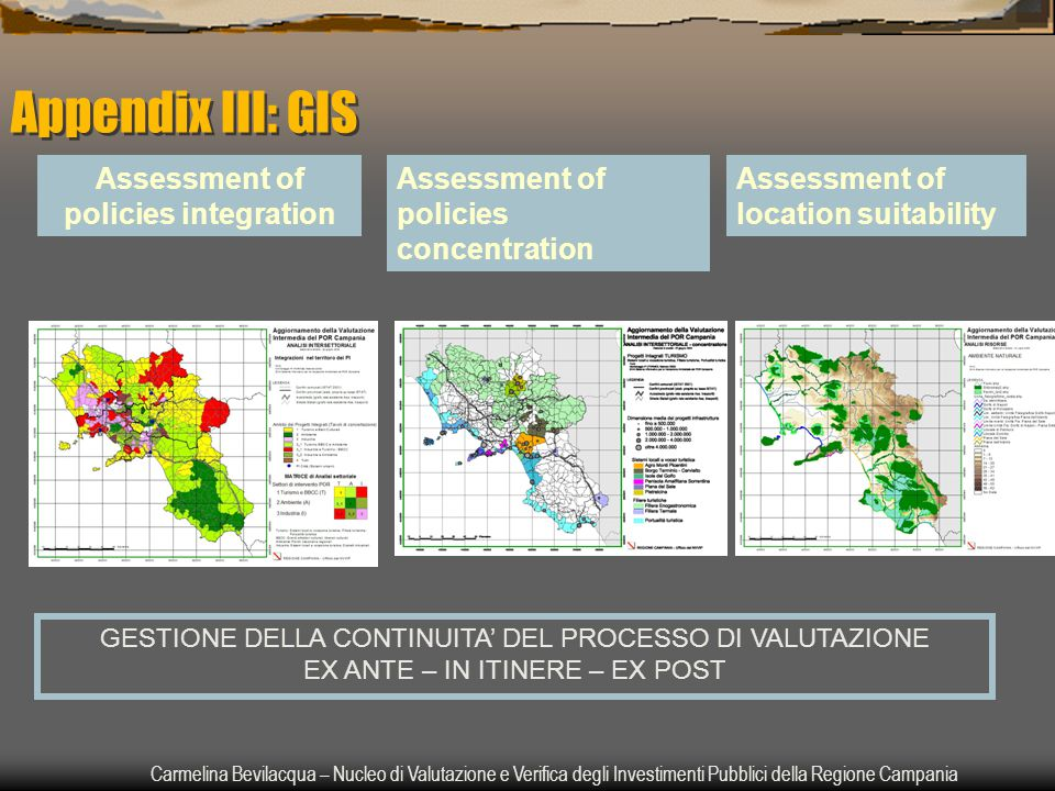 Carmelina Bevilacqua – Nucleo di Valutazione e Verifica degli Investimenti Pubblici della Regione Campania Assessment of policies integration Assessment of policies concentration Assessment of location suitability GESTIONE DELLA CONTINUITA' DEL PROCESSO DI VALUTAZIONE EX ANTE – IN ITINERE – EX POST Appendix III: GIS