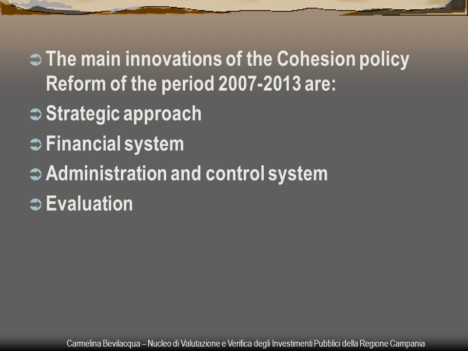 Carmelina Bevilacqua – Nucleo di Valutazione e Verifica degli Investimenti Pubblici della Regione Campania  The main innovations of the Cohesion policy Reform of the period 2007-2013 are:  Strategic approach  Financial system  Administration and control system  Evaluation