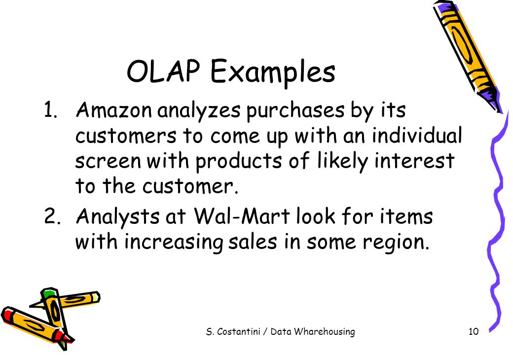 S. Costantini / Data Wharehousing10 OLAP Examples 1.Amazon analyzes purchases by its customers to come up with an individual screen with products of l