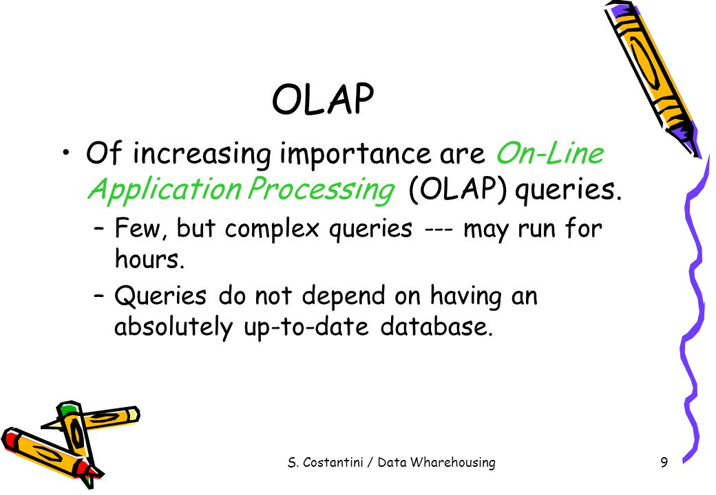 S. Costantini / Data Wharehousing9 OLAP Of increasing importance are On-Line Application Processing (OLAP) queries. –Few, but complex queries --- may