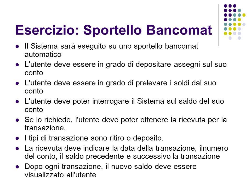 Esercizio: Sportello Bancomat Il Sistema sarà eseguito su uno sportello bancomat automatico L'utente deve essere in grado di depositare assegni sul su
