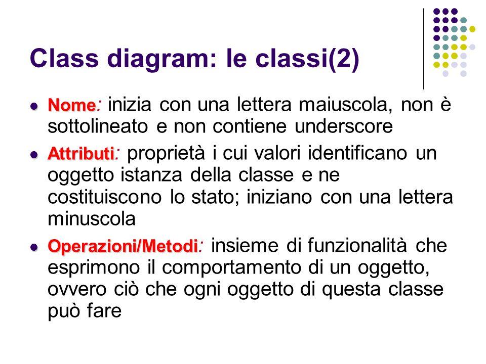 Class diagram: le classi(2) Nome Nome : inizia con una lettera maiuscola, non è sottolineato e non contiene underscore Attributi Attributi : proprietà