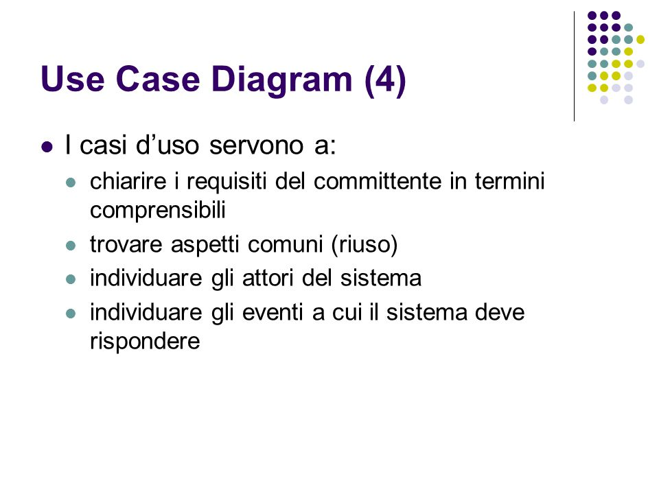 Use Case Diagram (4) I casi d'uso servono a: chiarire i requisiti del committente in termini comprensibili trovare aspetti comuni (riuso) individuare