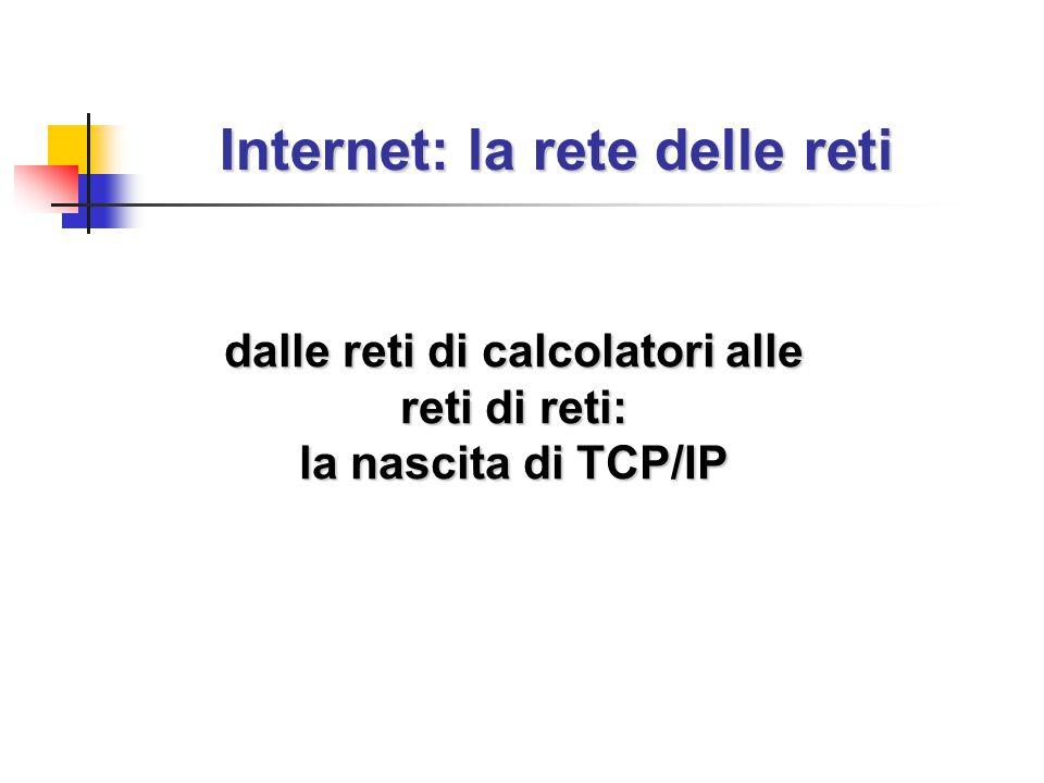 Internet: la rete delle reti dalle reti di calcolatori alle reti di reti: la nascita di TCP/IP