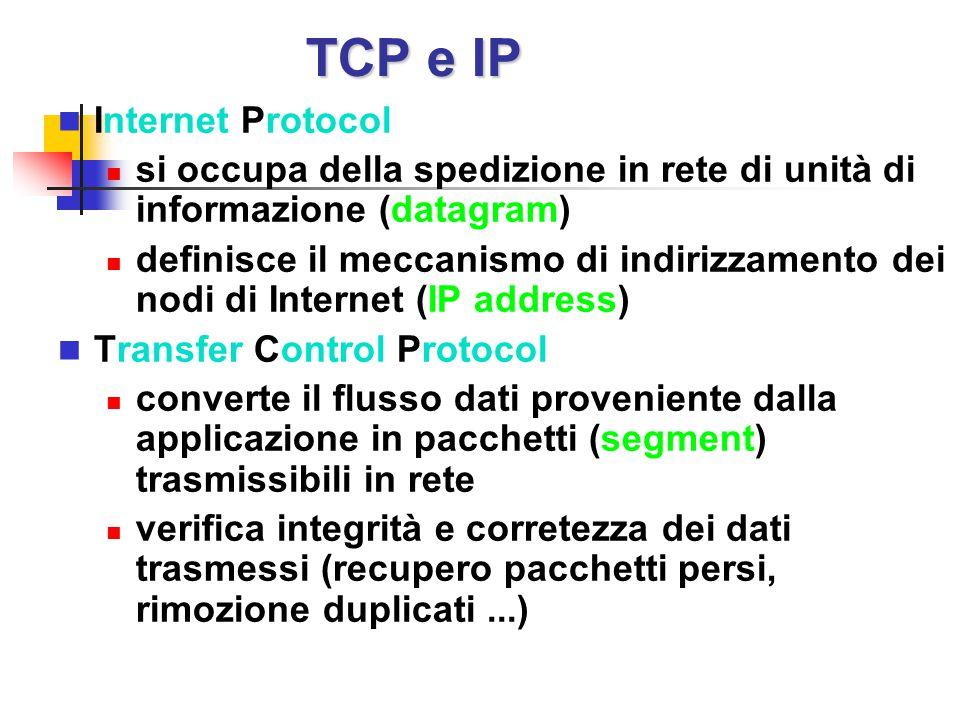 TCP e IP Internet Protocol si occupa della spedizione in rete di unità di informazione (datagram) definisce il meccanismo di indirizzamento dei nodi d