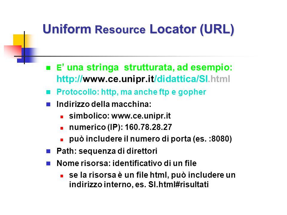 Uniform Resource Locator (URL) E ' una stringa strutturata, ad esempio: http://www.ce.unipr.it/didattica/SI.html Protocollo: http, ma anche ftp e goph