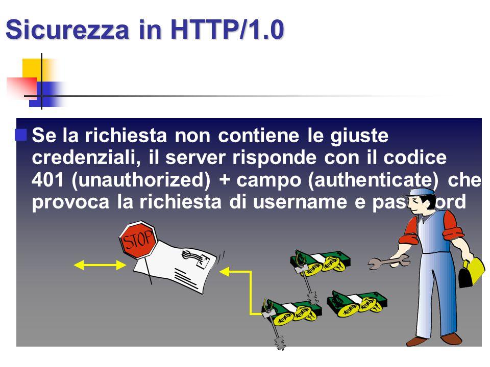 Sicurezza in HTTP/1.0 Se la richiesta non contiene le giuste credenziali, il server risponde con il codice 401 (unauthorized) + campo (authenticate) c