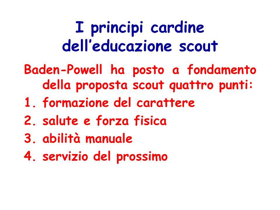 I principi cardine dell'educazione scout Baden-Powell ha posto a fondamento della proposta scout quattro punti: 1.formazione del carattere 2.salute e forza fisica 3.abilità manuale 4.servizio del prossimo