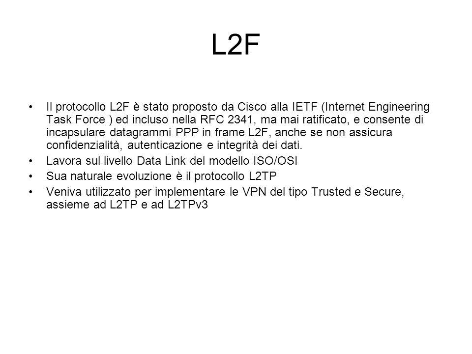 L2F Il protocollo L2F è stato proposto da Cisco alla IETF (Internet Engineering Task Force ) ed incluso nella RFC 2341, ma mai ratificato, e consente di incapsulare datagrammi PPP in frame L2F, anche se non assicura confidenzialità, autenticazione e integrità dei dati.