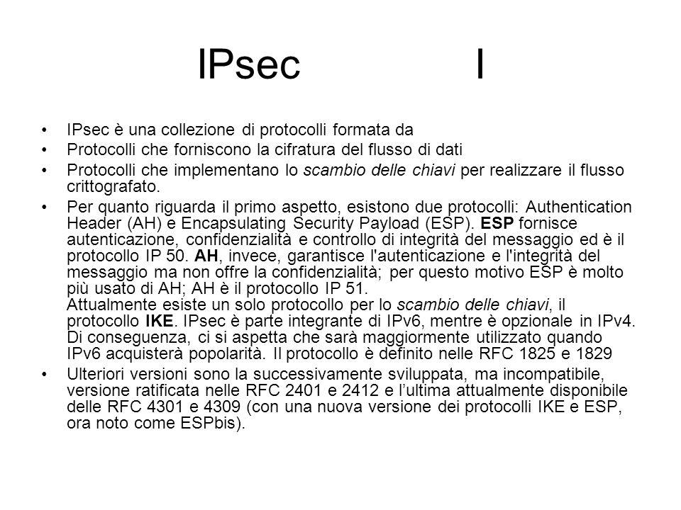 IPsec I IPsec è una collezione di protocolli formata da Protocolli che forniscono la cifratura del flusso di dati Protocolli che implementano lo scambio delle chiavi per realizzare il flusso crittografato.