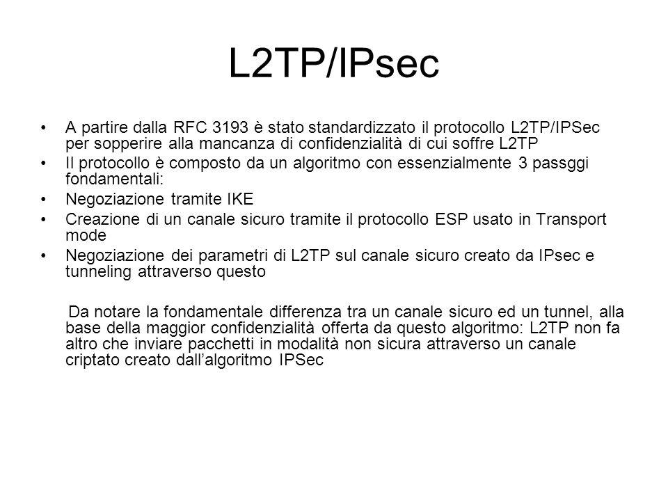 L2TP/IPsec A partire dalla RFC 3193 è stato standardizzato il protocollo L2TP/IPSec per sopperire alla mancanza di confidenzialità di cui soffre L2TP Il protocollo è composto da un algoritmo con essenzialmente 3 passggi fondamentali: Negoziazione tramite IKE Creazione di un canale sicuro tramite il protocollo ESP usato in Transport mode Negoziazione dei parametri di L2TP sul canale sicuro creato da IPsec e tunneling attraverso questo Da notare la fondamentale differenza tra un canale sicuro ed un tunnel, alla base della maggior confidenzialità offerta da questo algoritmo: L2TP non fa altro che inviare pacchetti in modalità non sicura attraverso un canale criptato creato dall'algoritmo IPSec