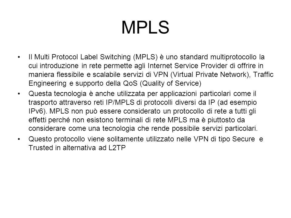 MPLS Il Multi Protocol Label Switching (MPLS) è uno standard multiprotocollo la cui introduzione in rete permette agli Internet Service Provider di offrire in maniera flessibile e scalabile servizi di VPN (Virtual Private Network), Traffic Engineering e supporto della QoS (Quality of Service) Questa tecnologia è anche utilizzata per applicazioni particolari come il trasporto attraverso reti IP/MPLS di protocolli diversi da IP (ad esempio IPv6).