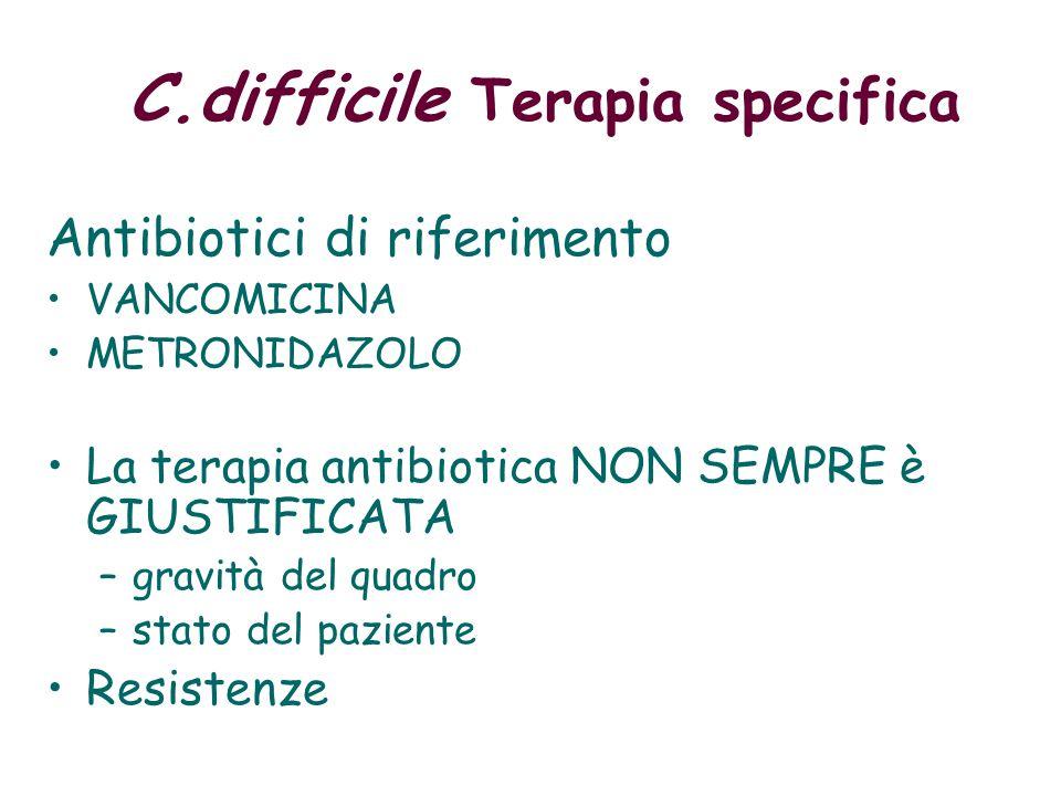 Antibiotici di riferimento VANCOMICINA METRONIDAZOLO La terapia antibiotica NON SEMPRE è GIUSTIFICATA –gravità del quadro –stato del paziente Resistenze C.difficile Terapia specifica
