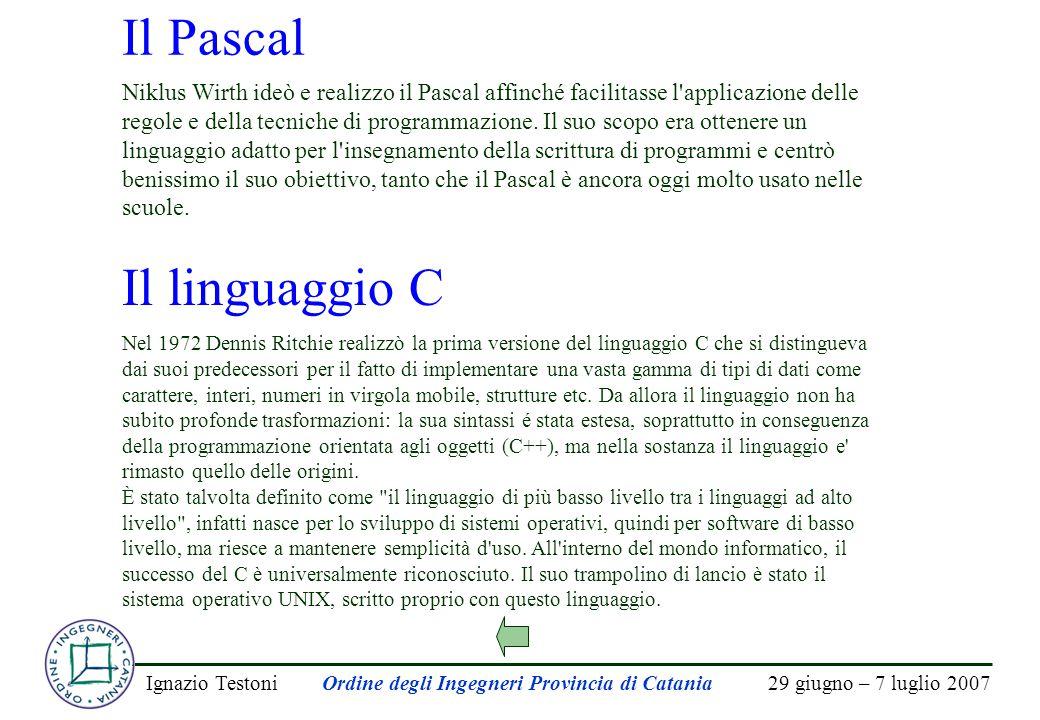 29 giugno – 7 luglio 2007Ignazio TestoniOrdine degli Ingegneri Provincia di Catania Il Pascal Niklus Wirth ideò e realizzo il Pascal affinché facilita