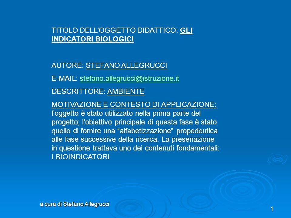a cura di Stefano Allegrucci 1 TITOLO DELL'OGGETTO DIDATTICO: GLI INDICATORI BIOLOGICI AUTORE: STEFANO ALLEGRUCCI E-MAIL: stefano.allegrucci@istruzione.itstefano.allegrucci@istruzione.it DESCRITTORE: AMBIENTE MOTIVAZIONE E CONTESTO DI APPLICAZIONE: l'oggetto è stato utilizzato nella prima parte del progetto; l'obiettivo principale di questa fase è stato quello di fornire una alfabetizzazione propedeutica alle fase successive della ricerca.