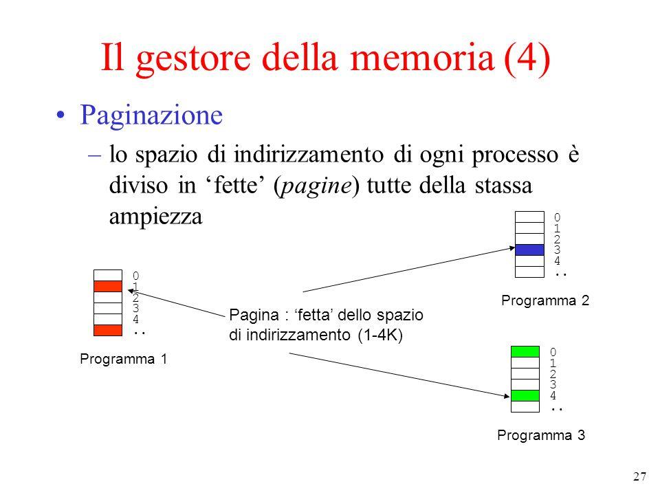 27 Il gestore della memoria (4) Paginazione –lo spazio di indirizzamento di ogni processo è diviso in 'fette' (pagine) tutte della stassa ampiezza 0 1 2 3 4..