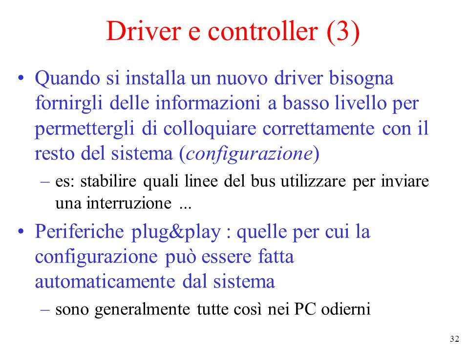 32 Driver e controller (3) Quando si installa un nuovo driver bisogna fornirgli delle informazioni a basso livello per permettergli di colloquiare correttamente con il resto del sistema (configurazione) –es: stabilire quali linee del bus utilizzare per inviare una interruzione...