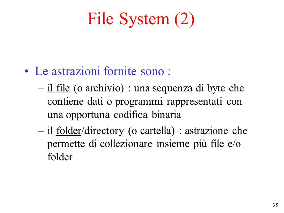35 File System (2) Le astrazioni fornite sono : –il file (o archivio) : una sequenza di byte che contiene dati o programmi rappresentati con una opportuna codifica binaria –il folder/directory (o cartella) : astrazione che permette di collezionare insieme più file e/o folder