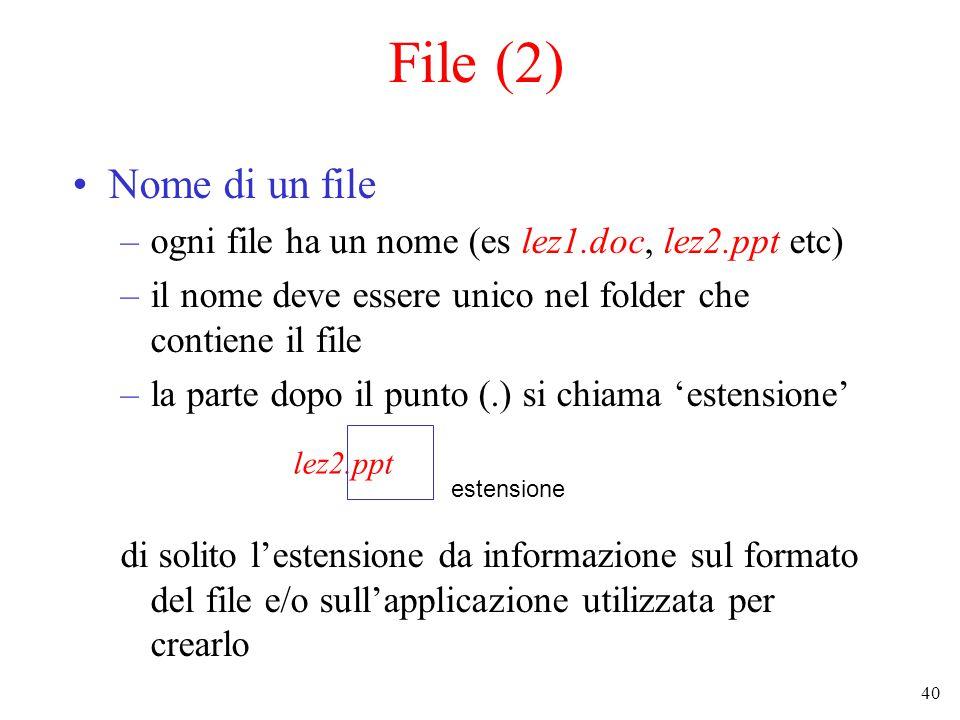 40 File (2) Nome di un file –ogni file ha un nome (es lez1.doc, lez2.ppt etc) –il nome deve essere unico nel folder che contiene il file –la parte dopo il punto (.) si chiama 'estensione' di solito l'estensione da informazione sul formato del file e/o sull'applicazione utilizzata per crearlo lez2.ppt estensione