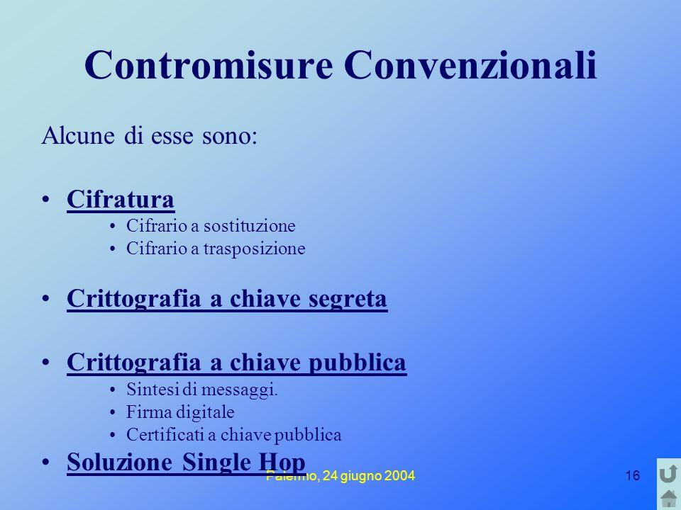 Palermo, 24 giugno 200416 Contromisure Convenzionali Alcune di esse sono: Cifratura Cifrario a sostituzione Cifrario a trasposizione Crittografia a chiave segreta Crittografia a chiave pubblica Sintesi di messaggi.