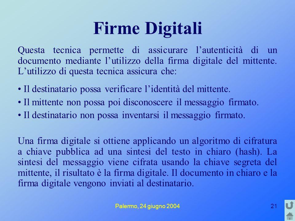 Palermo, 24 giugno 200421 Firme Digitali Questa tecnica permette di assicurare l'autenticità di un documento mediante l'utilizzo della firma digitale del mittente.