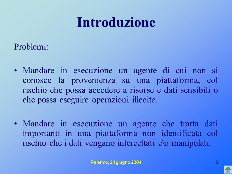 Palermo, 24 giugno 20043 Introduzione Problemi: Mandare in esecuzione un agente di cui non si conosce la provenienza su una piattaforma, col rischio che possa accedere a risorse e dati sensibili o che possa eseguire operazioni illecite.
