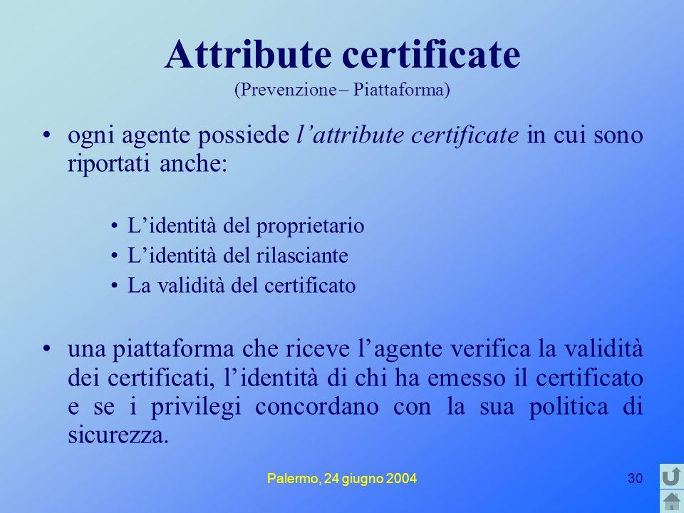 Palermo, 24 giugno 200430 Attribute certificate (Prevenzione – Piattaforma) ogni agente possiede l'attribute certificate in cui sono riportati anche: L'identità del proprietario L'identità del rilasciante La validità del certificato una piattaforma che riceve l'agente verifica la validità dei certificati, l'identità di chi ha emesso il certificato e se i privilegi concordano con la sua politica di sicurezza.