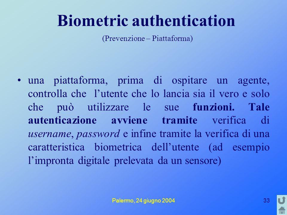 Palermo, 24 giugno 200433 Biometric authentication (Prevenzione – Piattaforma) una piattaforma, prima di ospitare un agente, controlla che l'utente che lo lancia sia il vero e solo che può utilizzare le sue funzioni.