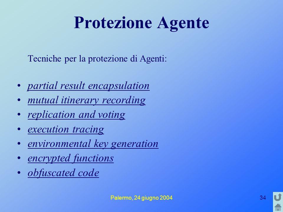 Palermo, 24 giugno 200434 Protezione Agente Tecniche per la protezione di Agenti: partial result encapsulation mutual itinerary recording replication and voting execution tracing environmental key generation encrypted functions obfuscated code