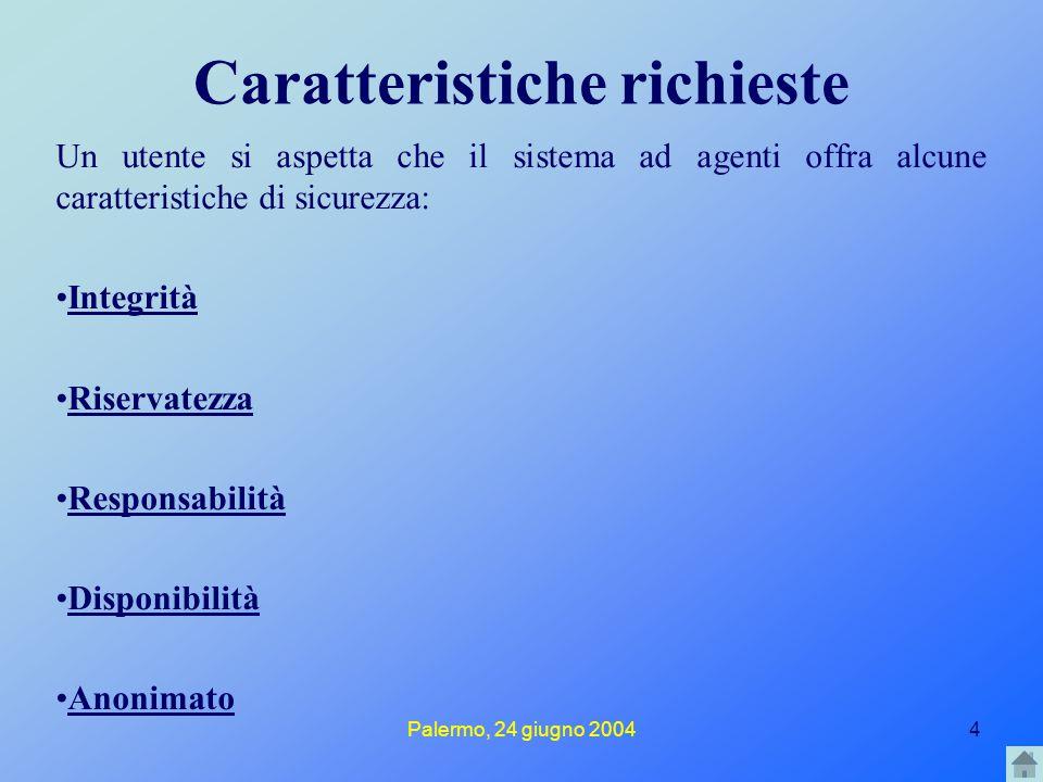 Palermo, 24 giugno 20044 Caratteristiche richieste Un utente si aspetta che il sistema ad agenti offra alcune caratteristiche di sicurezza: Integrità Riservatezza Responsabilità Disponibilità Anonimato
