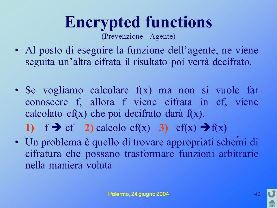 Palermo, 24 giugno 200440 Encrypted functions (Prevenzione – Agente) Al posto di eseguire la funzione dell'agente, ne viene seguita un'altra cifrata i