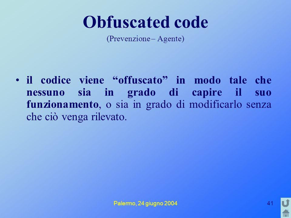 Palermo, 24 giugno 200441 Obfuscated code (Prevenzione – Agente) il codice viene offuscato in modo tale che nessuno sia in grado di capire il suo funzionamento, o sia in grado di modificarlo senza che ciò venga rilevato.