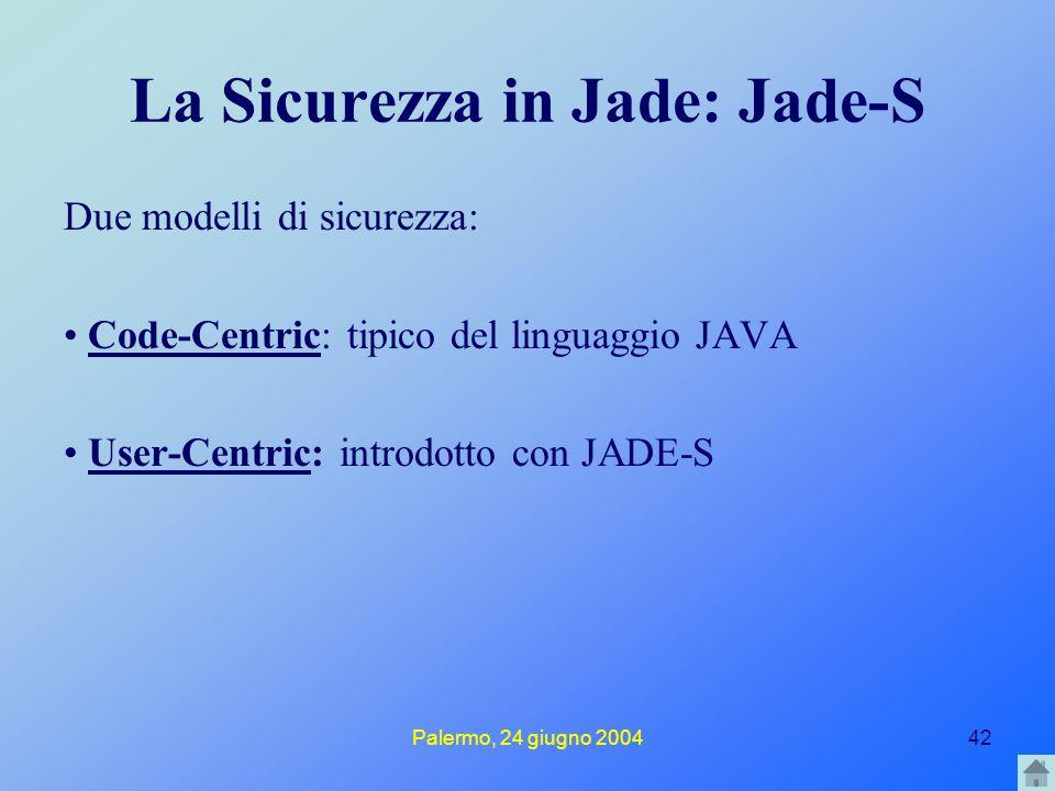 Palermo, 24 giugno 200442 La Sicurezza in Jade: Jade-S Due modelli di sicurezza: Code-Centric: tipico del linguaggio JAVACode-Centric User-Centric: introdotto con JADE-SUser-Centric