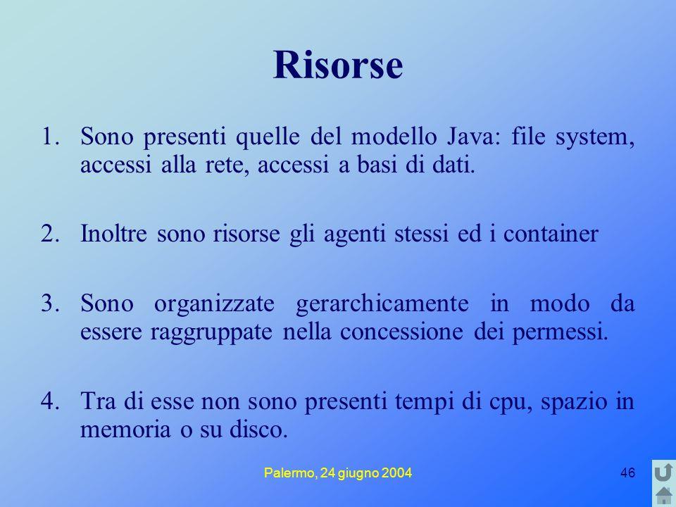 Palermo, 24 giugno 200446 Risorse 1.Sono presenti quelle del modello Java: file system, accessi alla rete, accessi a basi di dati. 2.Inoltre sono riso
