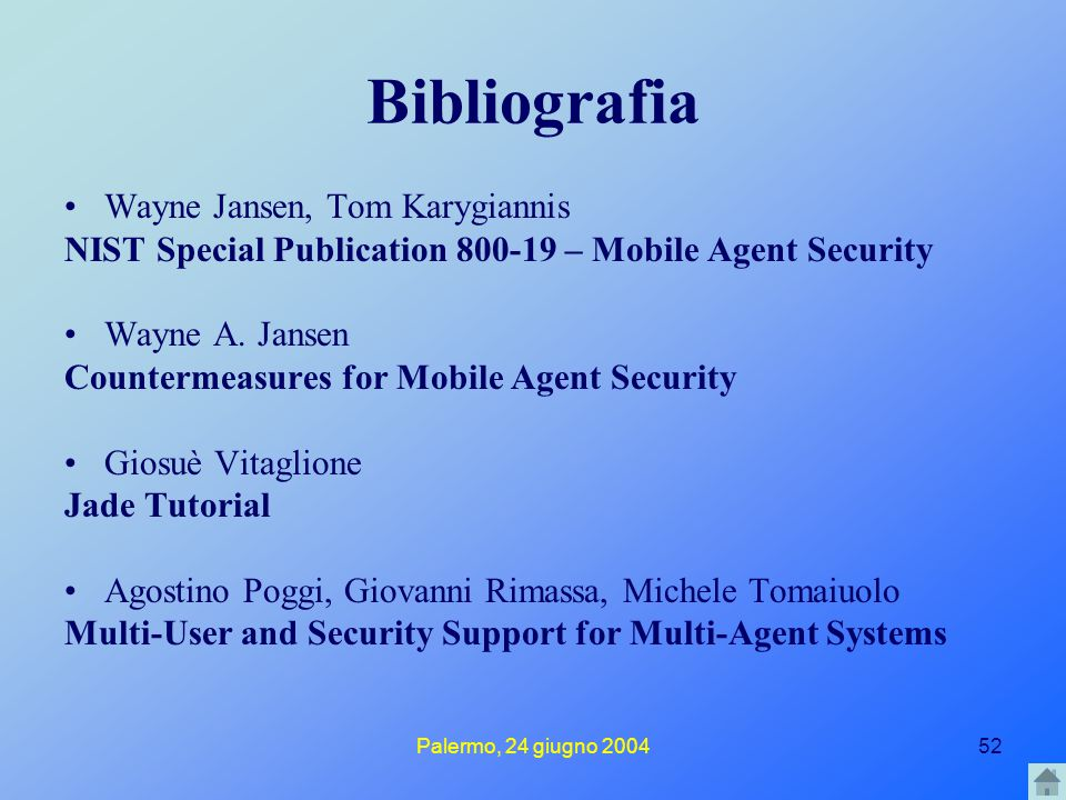 Palermo, 24 giugno 200452 Bibliografia Wayne Jansen, Tom Karygiannis NIST Special Publication 800-19 – Mobile Agent Security Wayne A. Jansen Counterme
