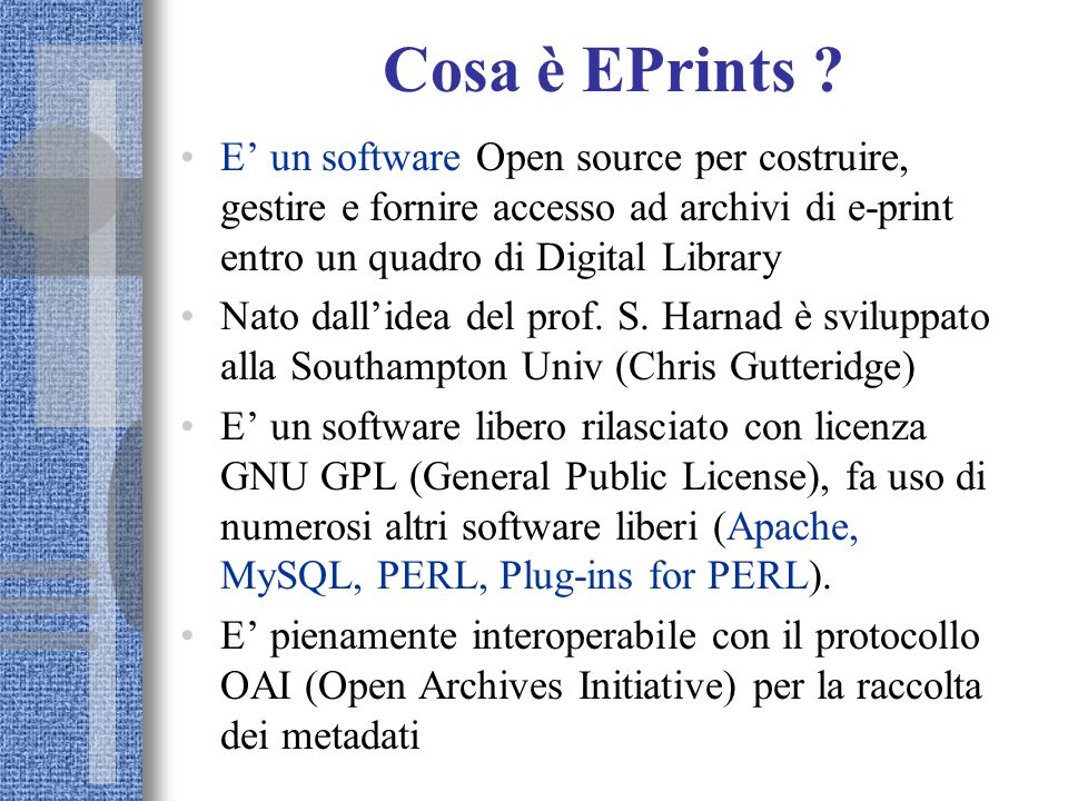 Cosa è EPrints ? E' un software Open source per costruire, gestire e fornire accesso ad archivi di e-print entro un quadro di Digital Library Nato dal