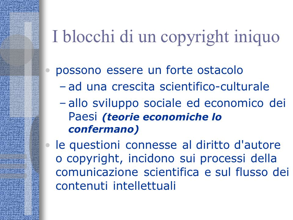 I blocchi di un copyright iniquo possono essere un forte ostacolo –ad una crescita scientifico-culturale –allo sviluppo sociale ed economico dei Paesi (teorie economiche lo confermano) le questioni connesse al diritto d autore o copyright, incidono sui processi della comunicazione scientifica e sul flusso dei contenuti intellettuali