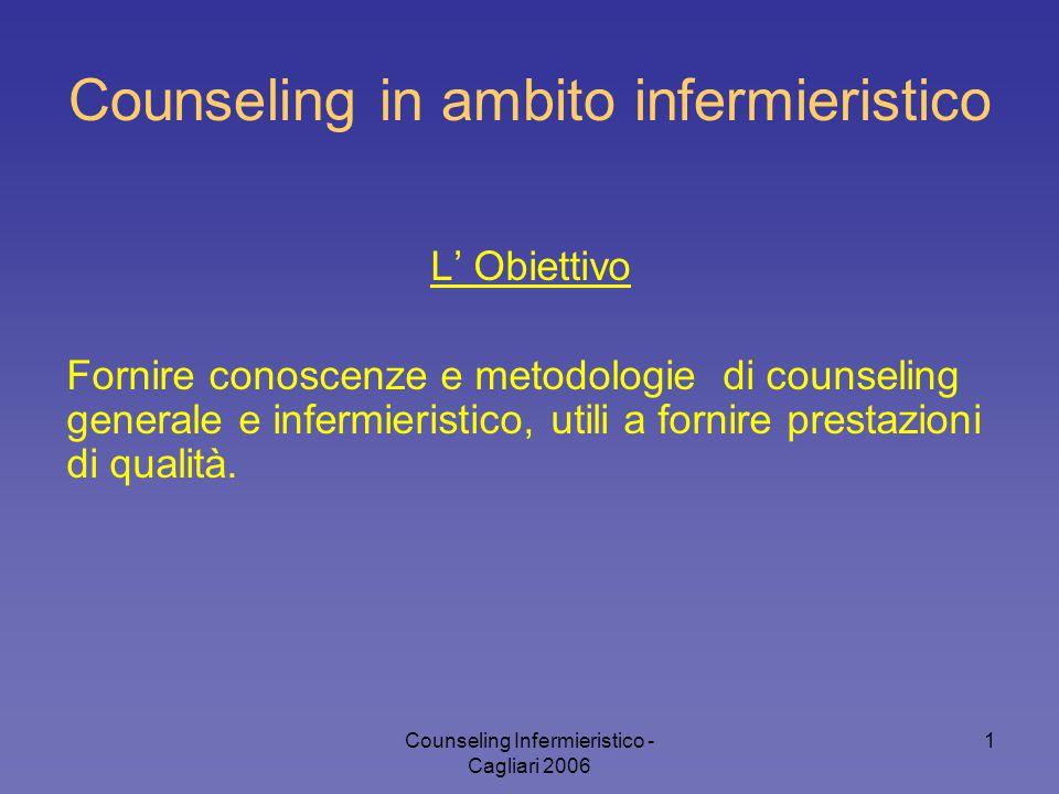 Counseling Infermieristico - Cagliari 2006 1 Counseling in ambito infermieristico L' Obiettivo Fornire conoscenze e metodologie di counseling generale