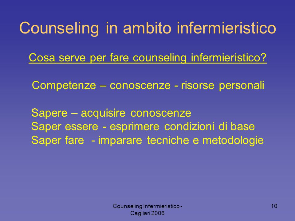 Counseling Infermieristico - Cagliari 2006 10 Counseling in ambito infermieristico Cosa serve per fare counseling infermieristico.