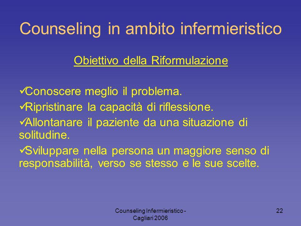 Counseling Infermieristico - Cagliari 2006 22 Counseling in ambito infermieristico Obiettivo della Riformulazione Conoscere meglio il problema. Ripris