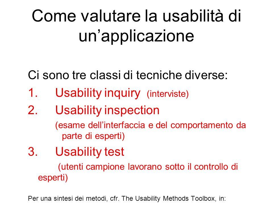Come valutare la usabilità di un'applicazione Ci sono tre classi di tecniche diverse: 1.Usability inquiry (interviste) 2.Usability inspection (esame dell'interfaccia e del comportamento da parte di esperti) 3.Usability test (utenti campione lavorano sotto il controllo di esperti) Per una sintesi dei metodi, cfr.