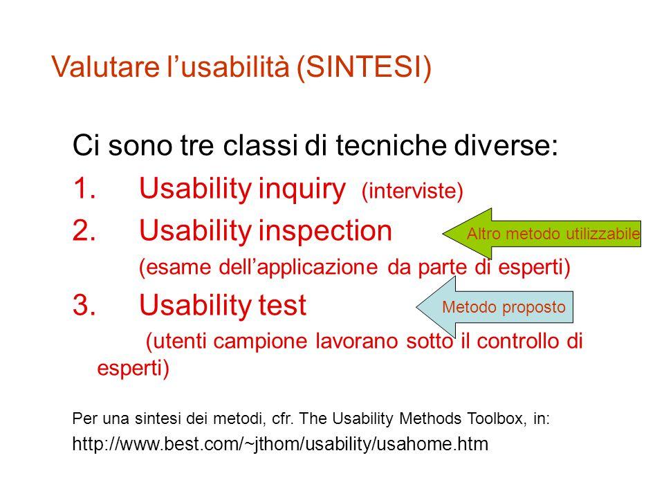 Valutare l'usabilità (SINTESI) Ci sono tre classi di tecniche diverse: 1.Usability inquiry (interviste) 2.Usability inspection (esame dell'applicazione da parte di esperti) 3.Usability test (utenti campione lavorano sotto il controllo di esperti) Per una sintesi dei metodi, cfr.