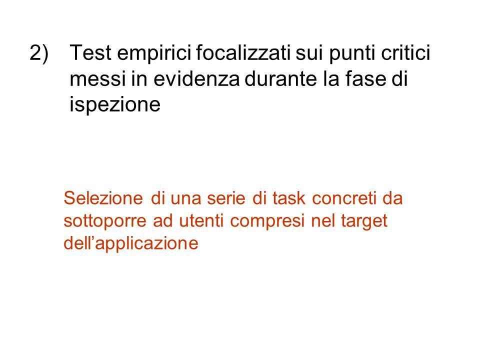 2)Test empirici focalizzati sui punti critici messi in evidenza durante la fase di ispezione Selezione di una serie di task concreti da sottoporre ad utenti compresi nel target dell'applicazione