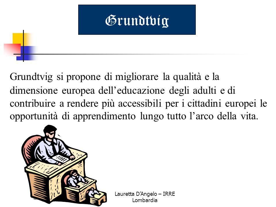 Lauretta D'Angelo – IRRE Lombardia Grundtvig Grundtvig si propone di migliorare la qualità e la dimensione europea dell'educazione degli adulti e di c