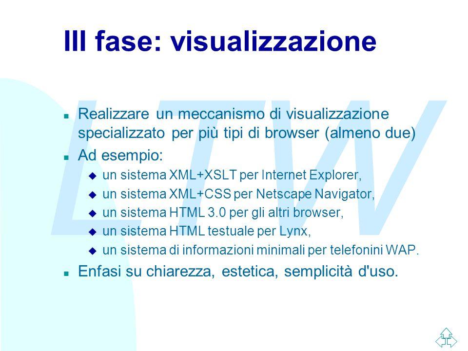 LTW III fase: visualizzazione n Realizzare un meccanismo di visualizzazione specializzato per più tipi di browser (almeno due) n Ad esempio: u un sistema XML+XSLT per Internet Explorer, u un sistema XML+CSS per Netscape Navigator, u un sistema HTML 3.0 per gli altri browser, u un sistema HTML testuale per Lynx, u un sistema di informazioni minimali per telefonini WAP.