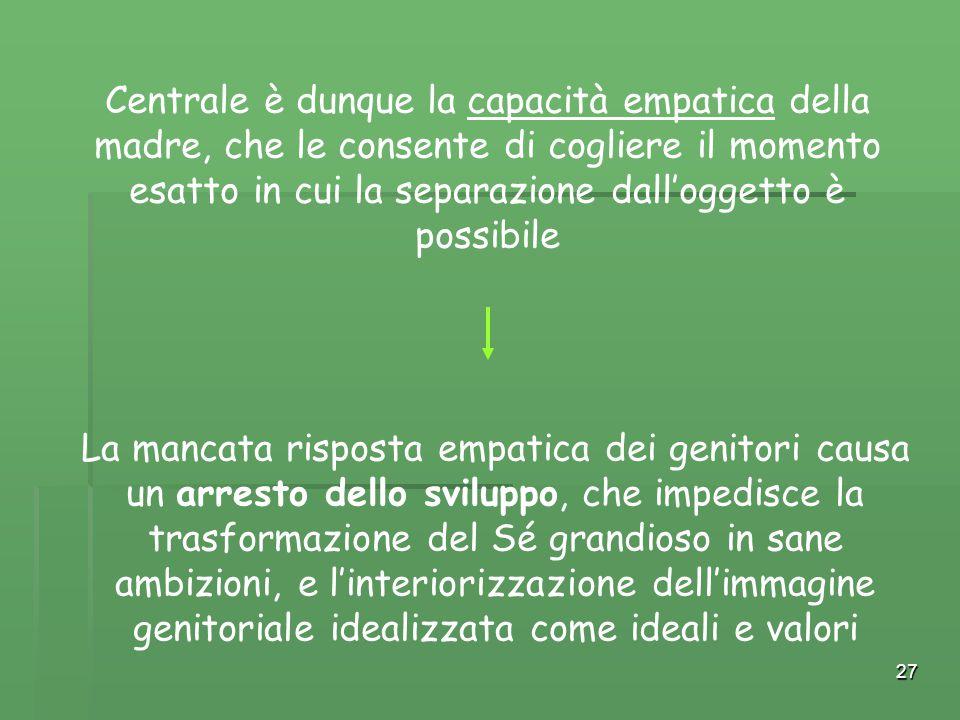 27 Centrale è dunque la capacità empatica della madre, che le consente di cogliere il momento esatto in cui la separazione dall'oggetto è possibile La