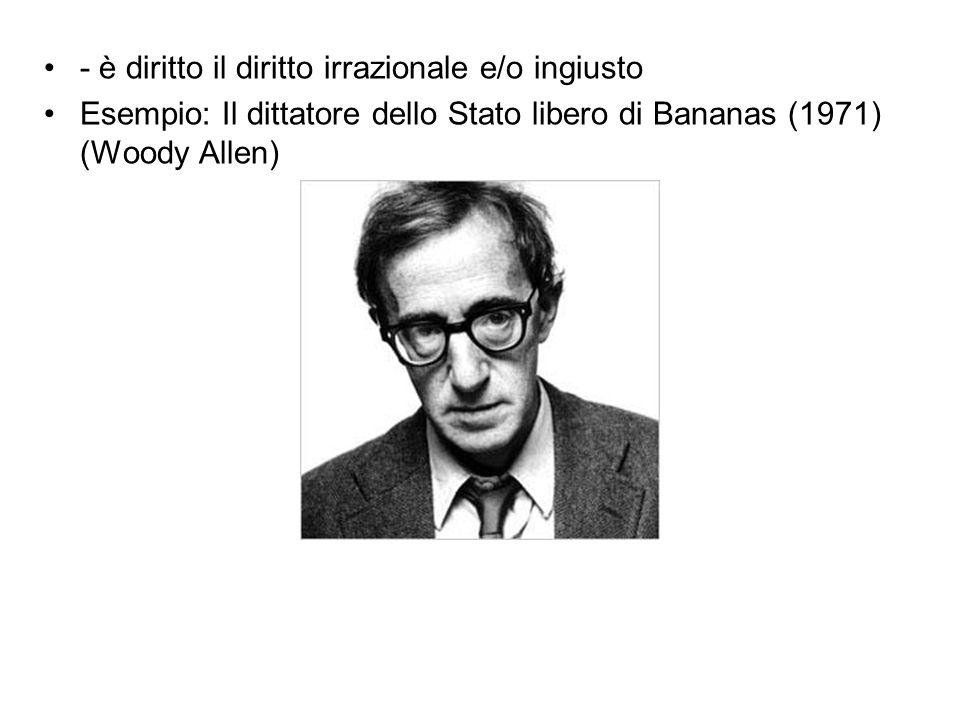 - è diritto il diritto irrazionale e/o ingiusto Esempio: Il dittatore dello Stato libero di Bananas (1971) (Woody Allen)